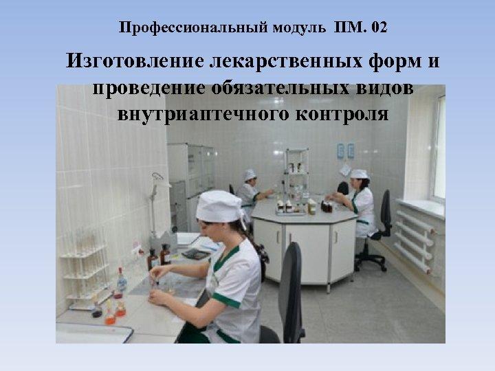 Профессиональный модуль ПМ. 02 Изготовление лекарственных форм и проведение обязательных видов внутриаптечного контроля