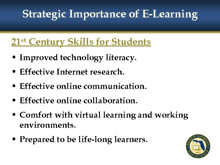 Strategic Importance of E-Learning 21 st Century Skills for Students • Improved technology literacy.