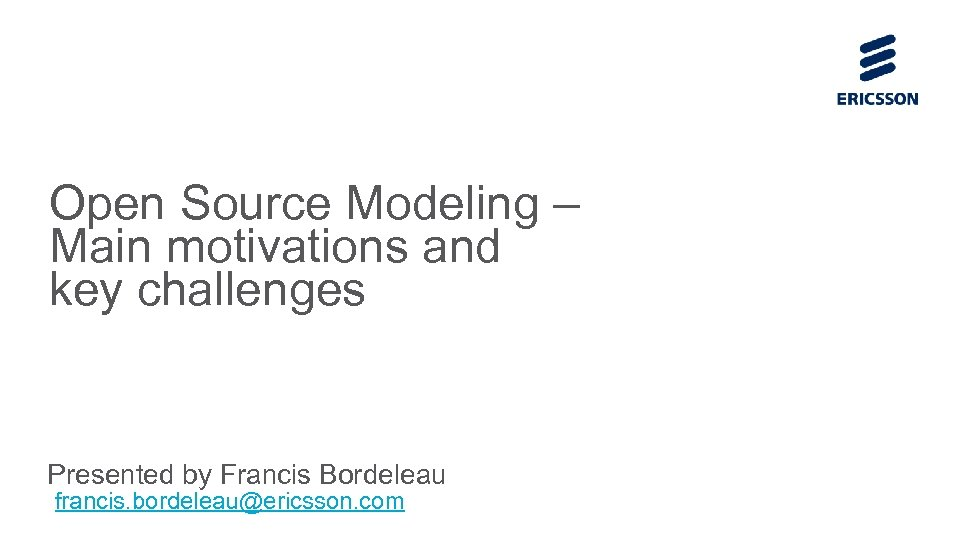 Open Source Modeling – Main motivations and key challenges Presented by Francis Bordeleau francis.