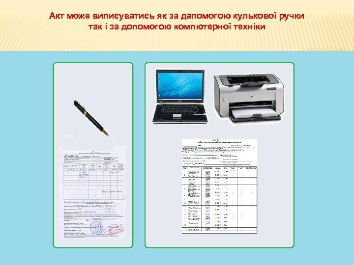 Акт може виписуватись як за дапомогою кулькової ручки так і за допомогою компютерної техніки
