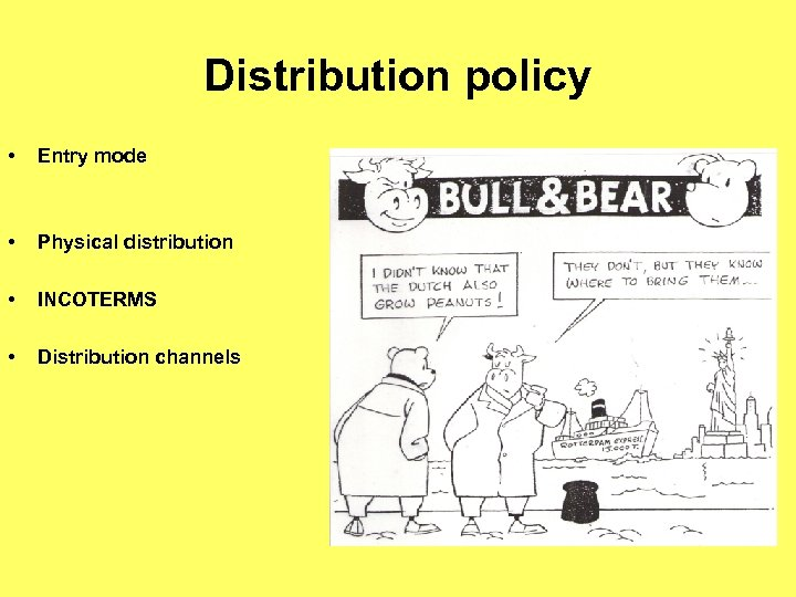 Distribution policy • Entry mode • Physical distribution • INCOTERMS • Distribution channels