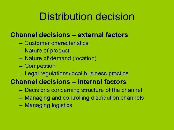 Distribution decision Channel decisions – external factors – – – Customer characteristics Nature of