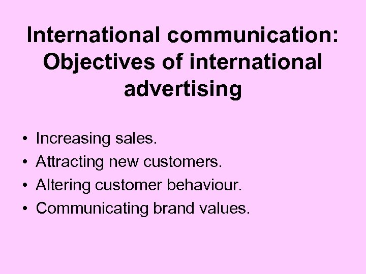 International communication: Objectives of international advertising • • Increasing sales. Attracting new customers. Altering