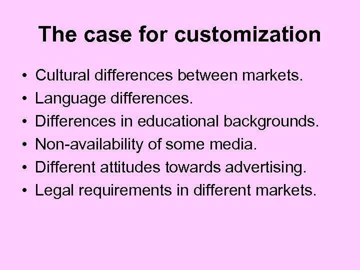 The case for customization • • • Cultural differences between markets. Language differences. Differences