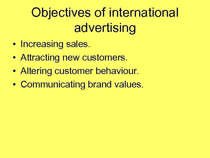 Objectives of international advertising • • Increasing sales. Attracting new customers. Altering customer behaviour.