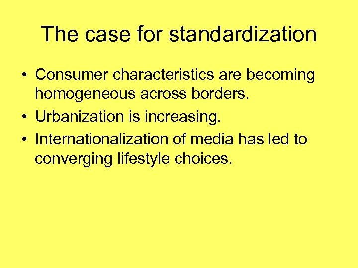 The case for standardization • Consumer characteristics are becoming homogeneous across borders. • Urbanization