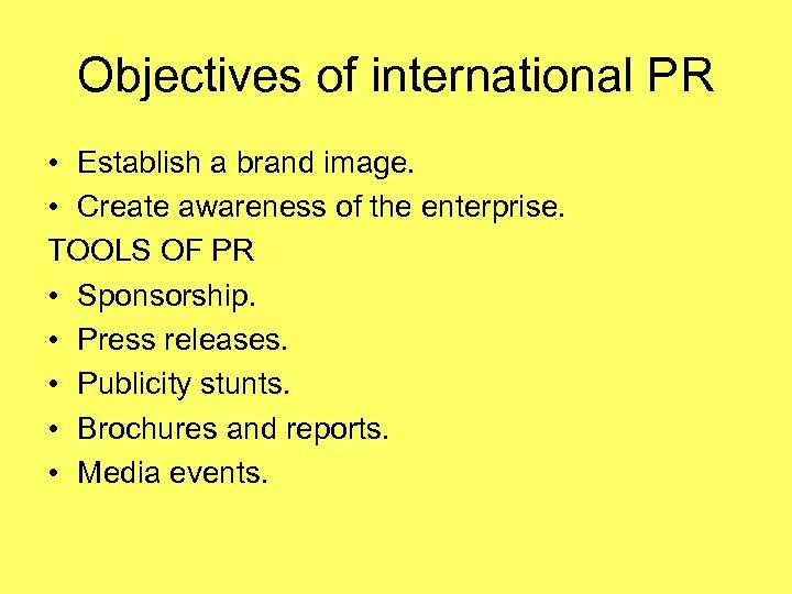 Objectives of international PR • Establish a brand image. • Create awareness of the