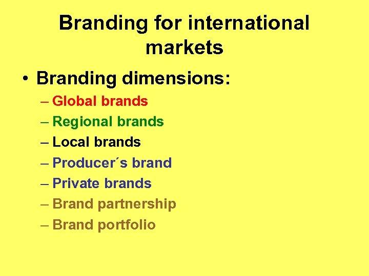 Branding for international markets • Branding dimensions: – Global brands – Regional brands –