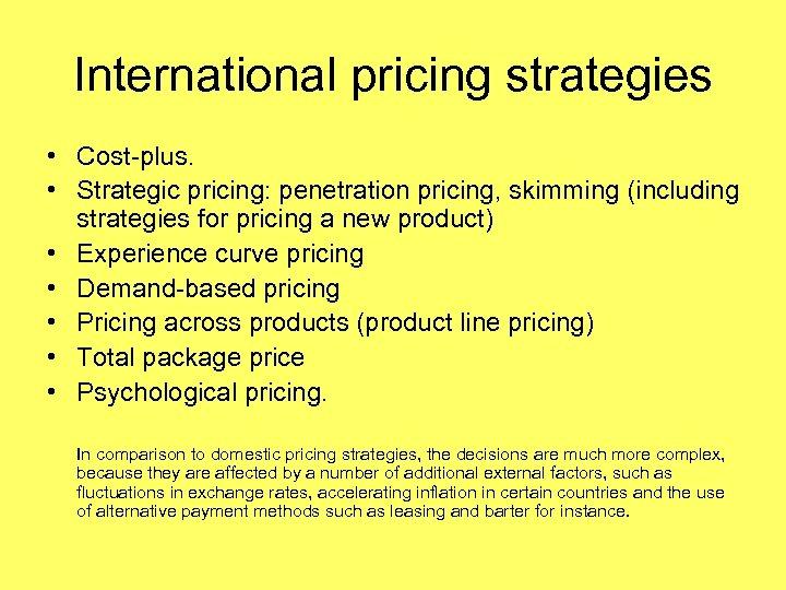 International pricing strategies • Cost-plus. • Strategic pricing: penetration pricing, skimming (including strategies for