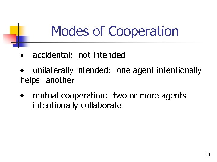 Modes of Cooperation • accidental: not intended • unilaterally intended: one agent intentionally helps