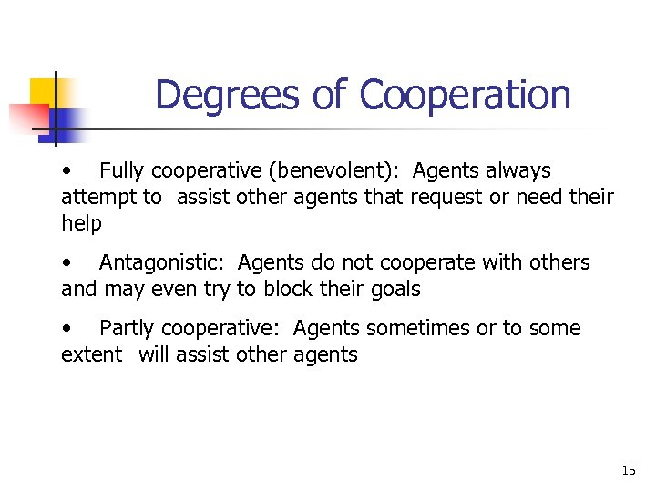 Degrees of Cooperation • Fully cooperative (benevolent): Agents always attempt to assist other agents