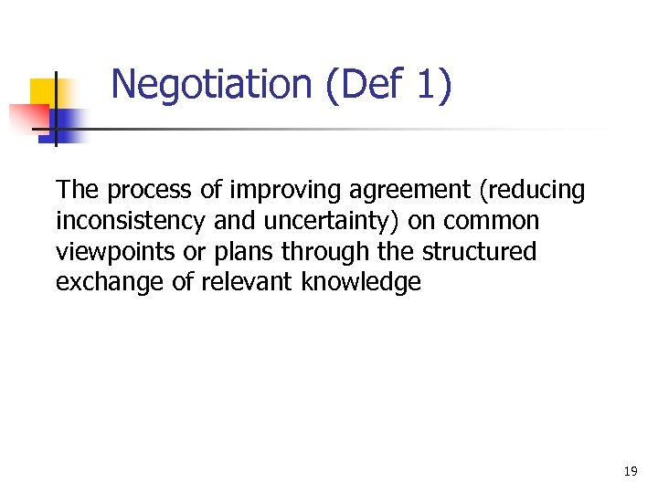 Negotiation (Def 1) The process of improving agreement (reducing inconsistency and uncertainty) on common