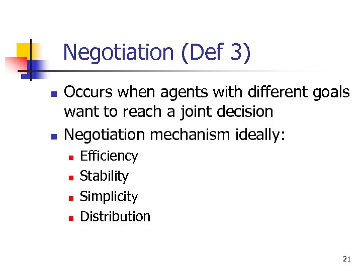 Negotiation (Def 3) n n Occurs when agents with different goals want to reach