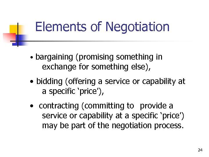 Elements of Negotiation • bargaining (promising something in exchange for something else), • bidding