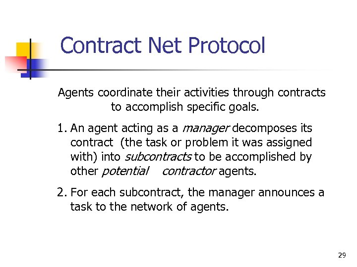 Contract Net Protocol Agents coordinate their activities through contracts to accomplish specific goals. 1.