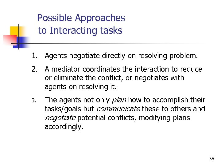 Possible Approaches to Interacting tasks 1. Agents negotiate directly on resolving problem. 2. A