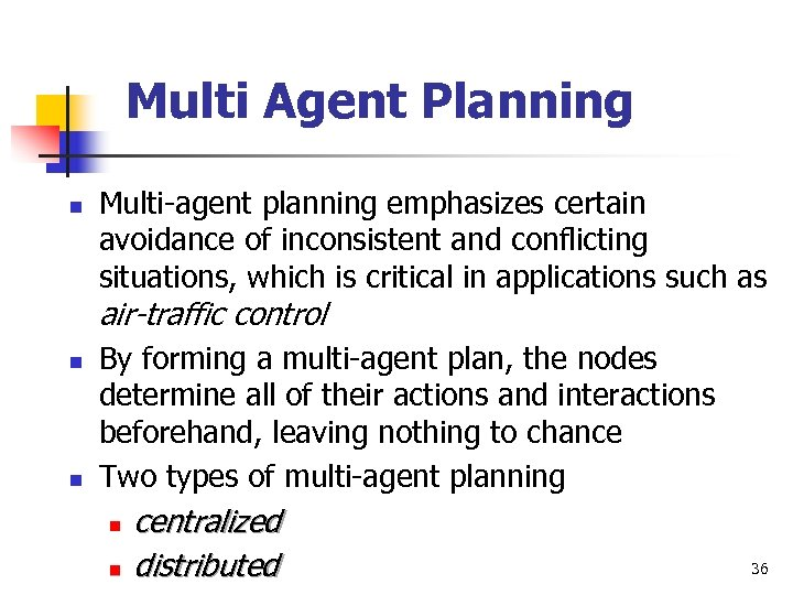 Multi Agent Planning n Multi-agent planning emphasizes certain avoidance of inconsistent and conflicting situations,