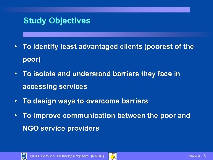 Study Objectives • To identify least advantaged clients (poorest of the poor) • To