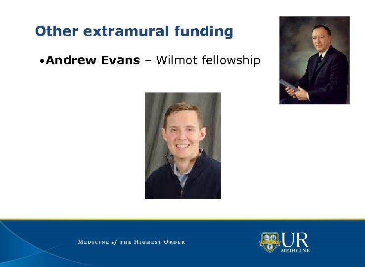 Other extramural funding • Andrew Evans – Wilmot fellowship