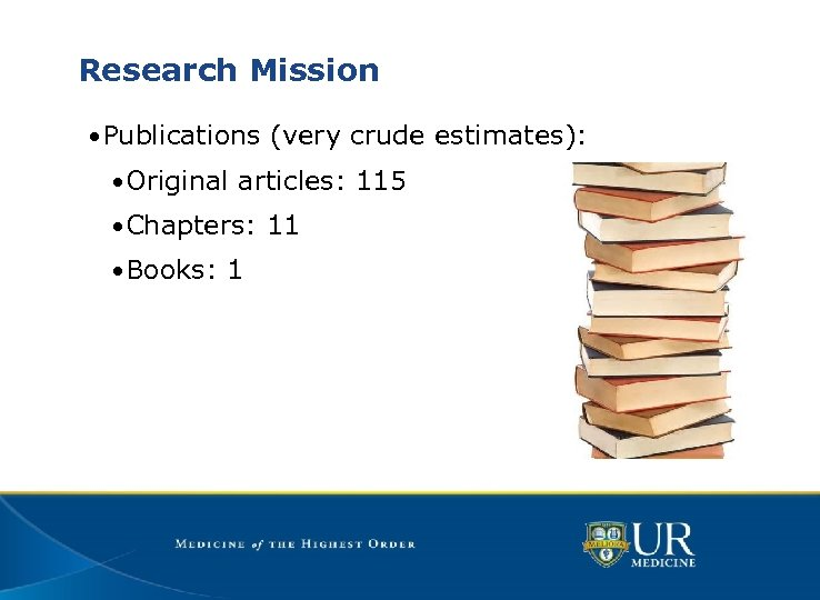 Research Mission • Publications (very crude estimates): • Original articles: 115 • Chapters: 11
