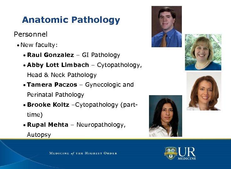Anatomic Pathology Personnel • New faculty: • Raul Gonzalez – GI Pathology • Abby