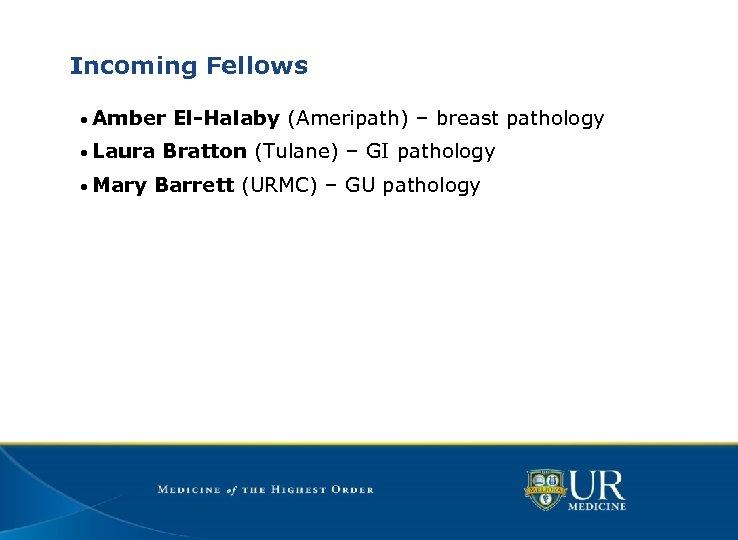 Incoming Fellows • Amber El-Halaby (Ameripath) – breast pathology • Laura Bratton (Tulane) –