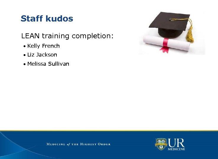 Staff kudos LEAN training completion: • Kelly French • Liz Jackson • Melissa Sullivan