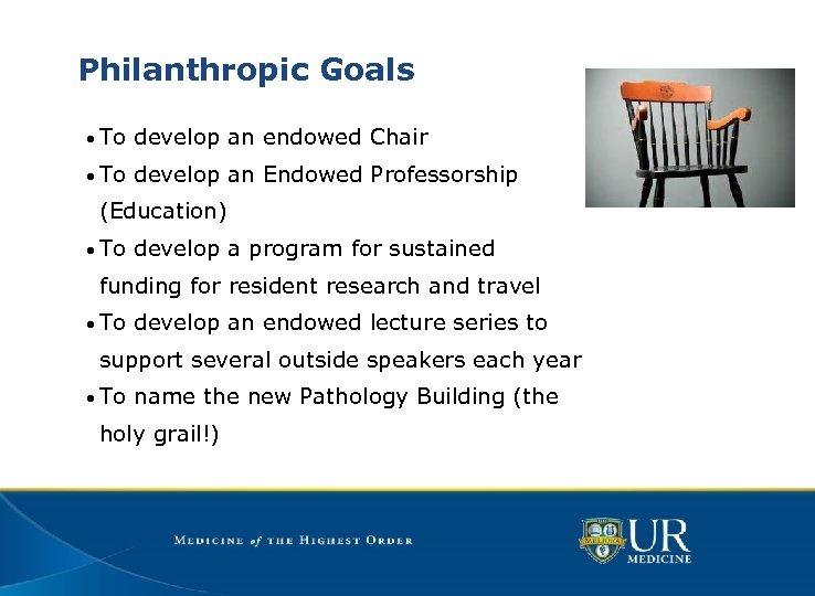 Philanthropic Goals • To develop an endowed Chair • To develop an Endowed Professorship