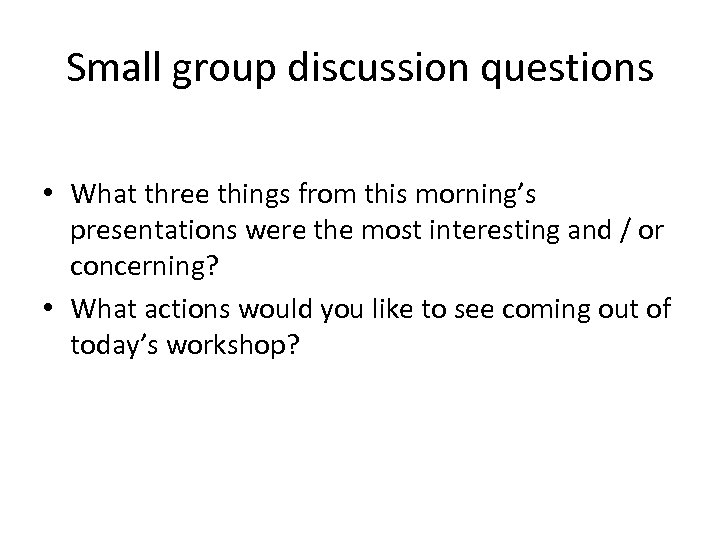 Small group discussion questions • What three things from this morning's presentations were the