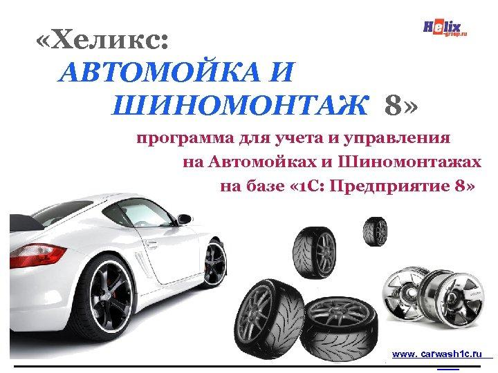 «Хеликс: АВТОМОЙКА И ШИНОМОНТАЖ 8» программа для учета и управления на Автомойках и