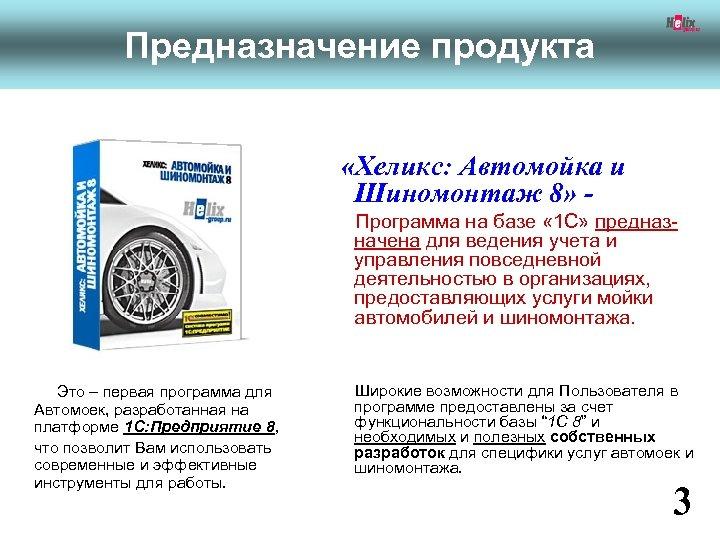 Предназначение продукта «Хеликс: Автомойка и Шиномонтаж 8» Программа на базе « 1 С» предназначена