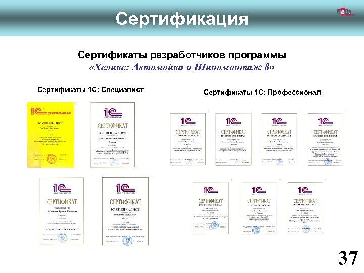 Сертификация Сертификаты разработчиков программы «Хеликс: Автомойка и Шиномонтаж 8» Сертификаты 1 С: Специалист Сертификаты