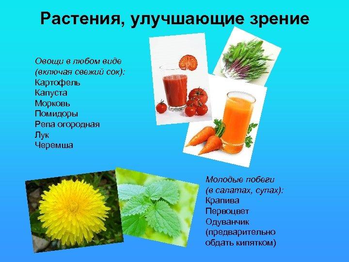 Растения, улучшающие зрение Овощи в любом виде (включая свежий сок): Картофель Капуста Морковь Помидоры