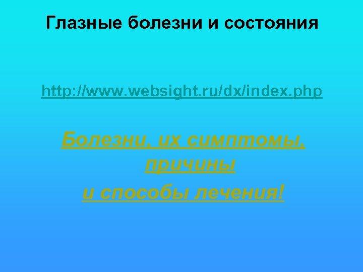 Глазные болезни и состояния http: //www. websight. ru/dx/index. php Болезни, их симптомы, причины и