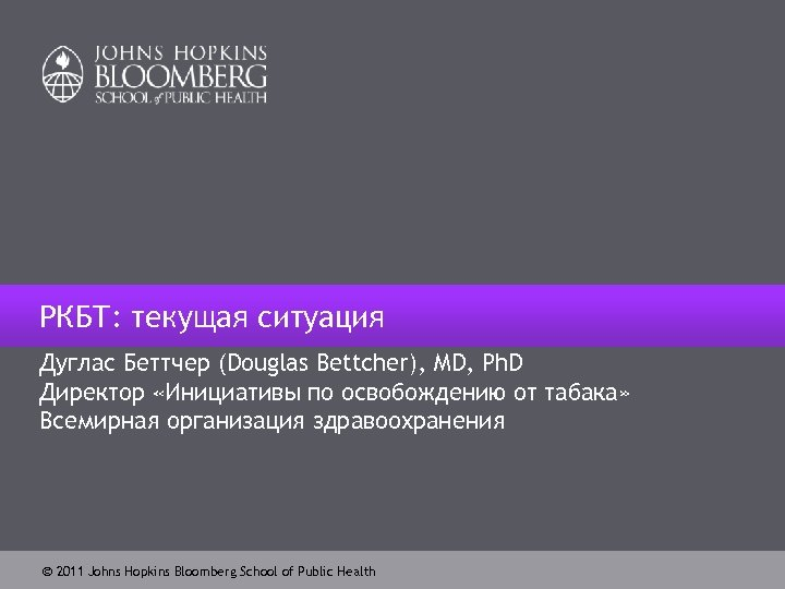 РКБТ: текущая ситуация Дуглас Беттчер (Douglas Bettcher), MD, Ph. D Директор «Инициативы по освобождению