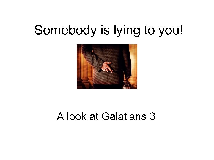 Somebody is lying to you! A look at Galatians 3