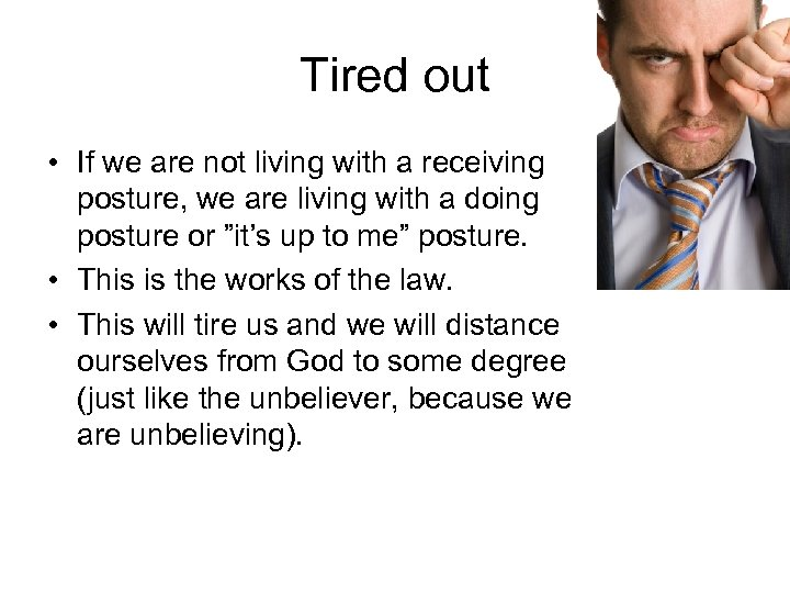 Tired out • If we are not living with a receiving posture, we are