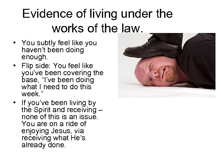 Evidence of living under the works of the law. • You subtly feel like