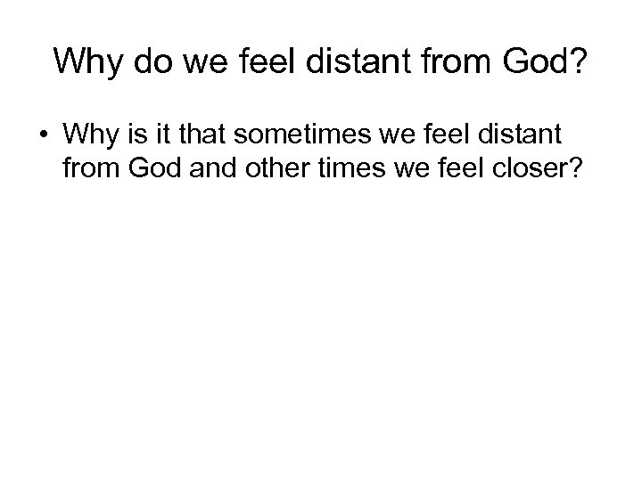 Why do we feel distant from God? • Why is it that sometimes we