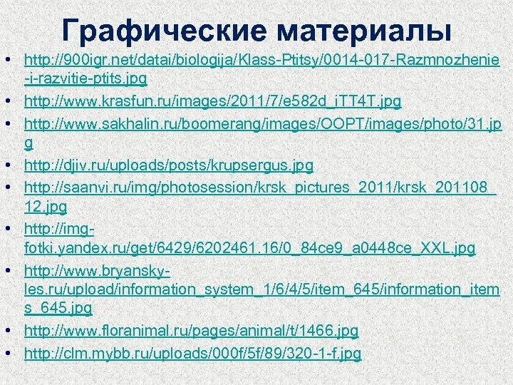 Графические материалы • http: //900 igr. net/datai/biologija/Klass-Ptitsy/0014 -017 -Razmnozhenie -i-razvitie-ptits. jpg • http: //www.