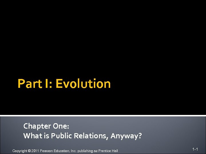 Part I: Evolution Chapter One: What is Public Relations, Anyway? Copyright © 2011 Pearson