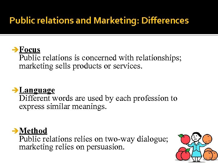 Public relations and Marketing: Differences è Focus Public relations is concerned with relationships; marketing