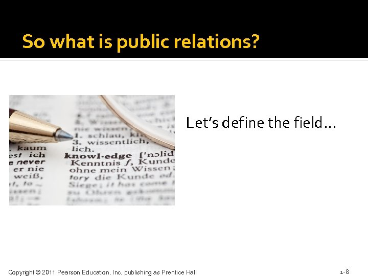 So what is public relations? Let's define the field… Copyright © 2011 Pearson Education,