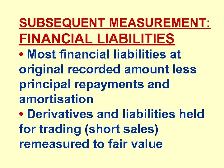 SUBSEQUENT MEASUREMENT: FINANCIAL LIABILITIES • Most financial liabilities at original recorded amount less principal