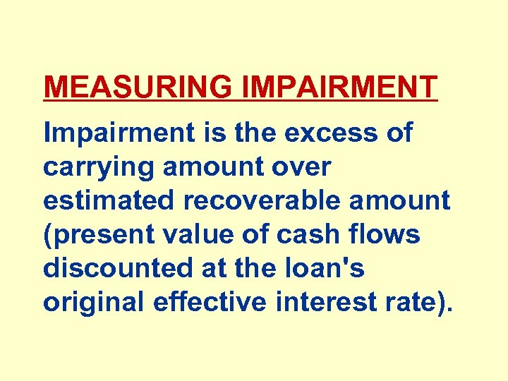 MEASURING IMPAIRMENT Impairment is the excess of carrying amount over estimated recoverable amount (present
