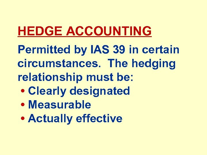 HEDGE ACCOUNTING Permitted by IAS 39 in certain circumstances. The hedging relationship must be:
