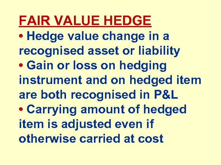 FAIR VALUE HEDGE • Hedge value change in a recognised asset or liability •