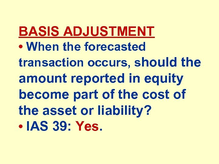 BASIS ADJUSTMENT • When the forecasted transaction occurs, should the amount reported in equity