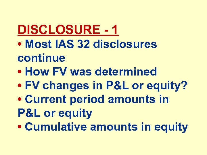 DISCLOSURE - 1 • Most IAS 32 disclosures continue • How FV was determined