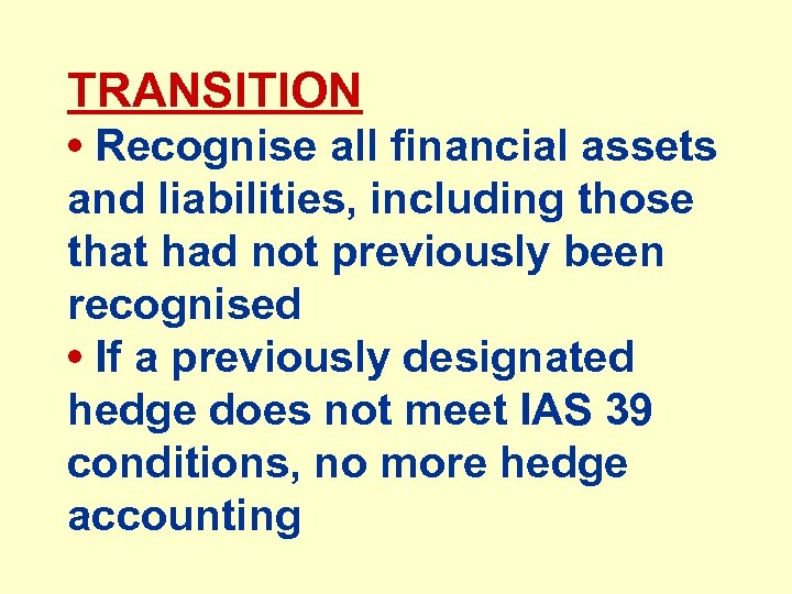 TRANSITION • Recognise all financial assets and liabilities, including those that had not previously